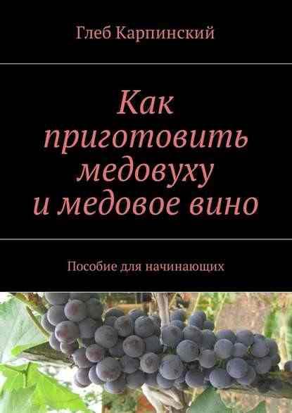 Глеб Карпинский. Как приготовить медовуху и медовое вино. Пособие для начинающих