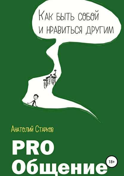 Анатолий Старков. PRO_общение. Как быть собой и нравиться другим
