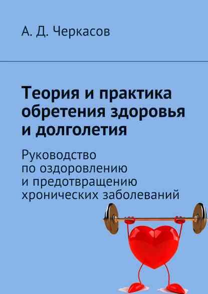 А.Д. Черкасов. Теория и практика обретения здоровья и долголетия