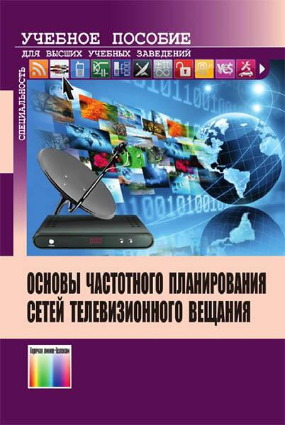 М.А. Быховский, В.Г. Дотолев, А.В. Лашкевич. Основы частотного планирования сетей телевизионного вещания