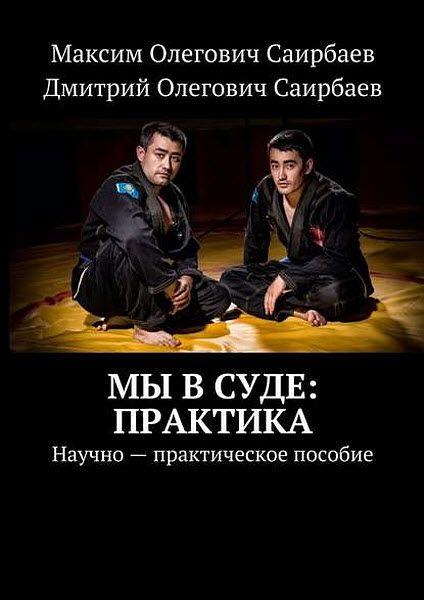 М. Саирбаев, Д. Саирбаев. Мы в суде: практика. Научно-практическое пособие