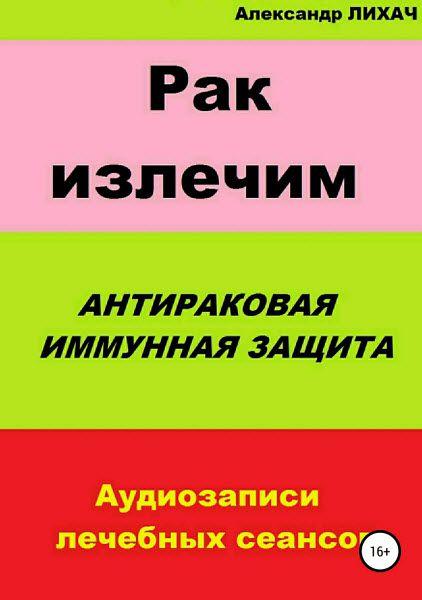 Александр Лихач. Рак излечим. Антираковая иммунная защита