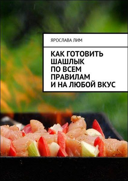 Ярослава Лим. Как готовить шашлык по всем правилам и на любой вкус