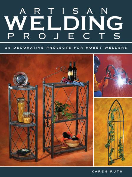 Artisan Welding Projects: 25 Decorative Projects for Hobby Welders