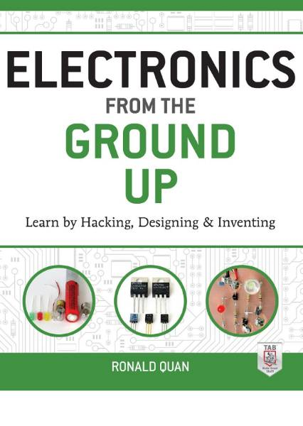 Electronics from the Ground Up: Learn by Hacking, Designing and Inventing