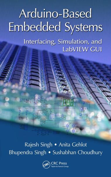 Rajesh Singh, Anita Gehlot. Arduino-Based Embedded Systems. Interfacing, Simulation, and LabVIEW GUI