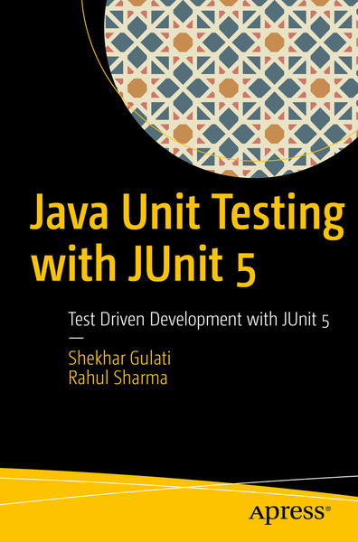 Shekhar Gulati, Rahul Sharma. Java Unit Testing with JUnit 5