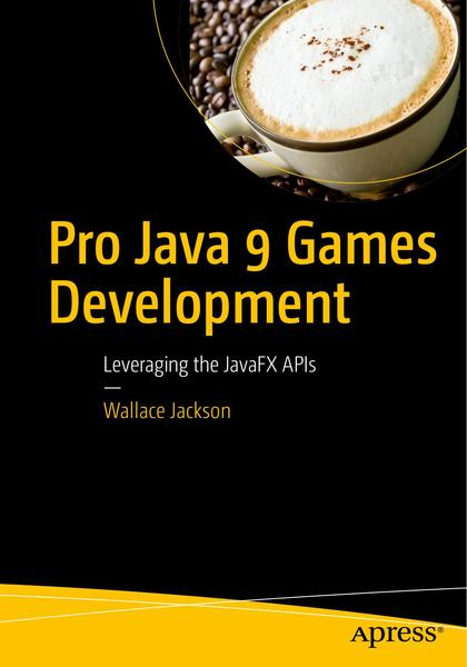 Wallace Jackson. Pro Java 9 Games Development. Leveraging the JavaFX APIs