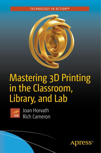 Joan Horvath, Rich Cameron. Mastering 3D Printing in the Classroom, Library, and Lab