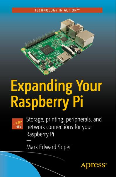 Mark Edward Soper. Expanding Your Raspberry Pi. Storage, printing, peripherals, and network connections for your Raspberry Pi