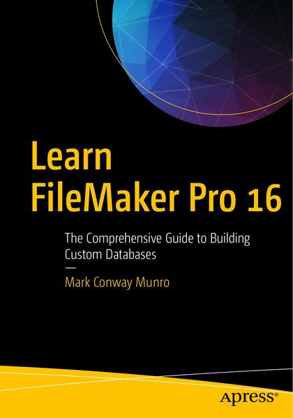 Mark Conway Munro. Learn FileMaker Pro 16. The Comprehensive Guide to Building Custom Databases