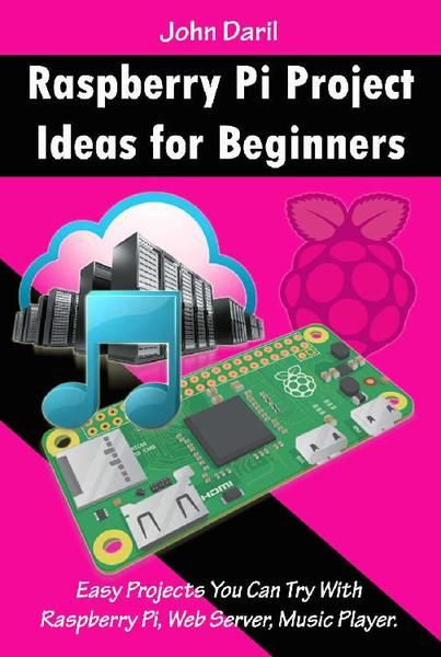 John Daril. Raspberry Pi Project Ideas for Beginners