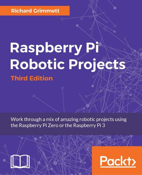Richard Grimmett. Raspberry Pi Robotic Projects. 3rd Edition