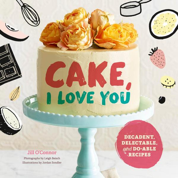 Jill O'Connor. Cake, I Love You. Decadent, Delectable, and Do-able Recipes